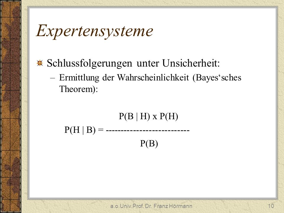 a.o.Univ.Prof. Dr. Franz Hörmann10 Expertensysteme Schlussfolgerungen unter Unsicherheit: –Ermittlung der Wahrscheinlichkeit (Bayessches Theorem): P(B