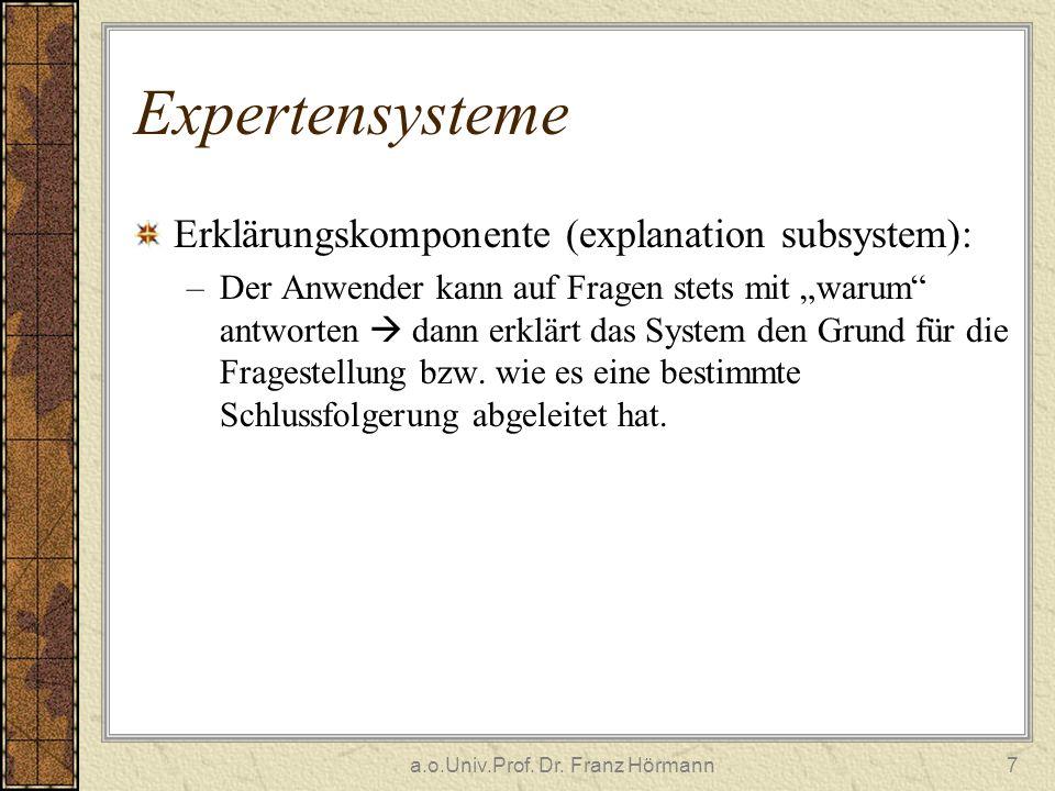 a.o.Univ.Prof. Dr. Franz Hörmann7 Expertensysteme Erklärungskomponente (explanation subsystem): –Der Anwender kann auf Fragen stets mit warum antworte