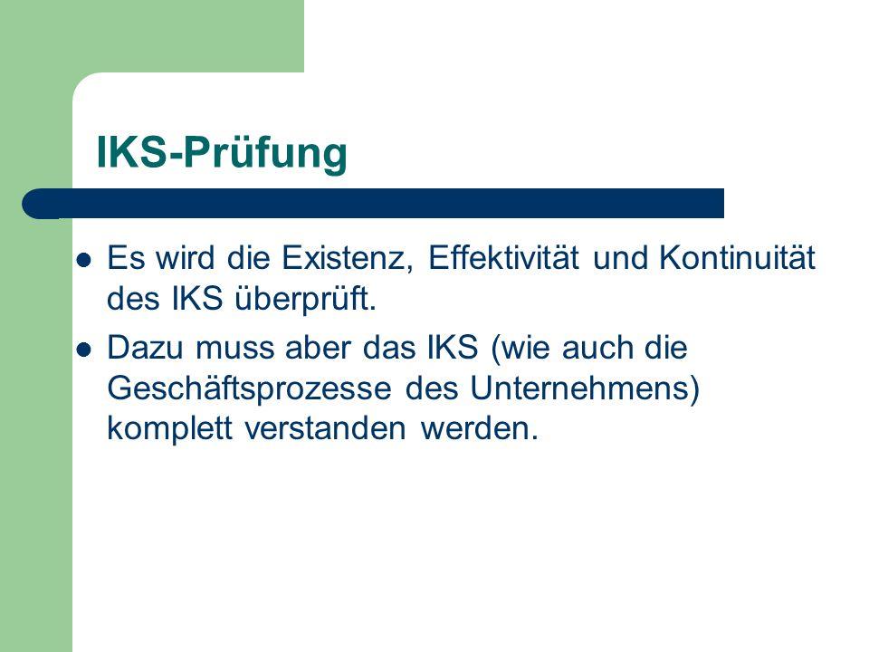 IKS-Prüfung Es wird die Existenz, Effektivität und Kontinuität des IKS überprüft. Dazu muss aber das IKS (wie auch die Geschäftsprozesse des Unternehm