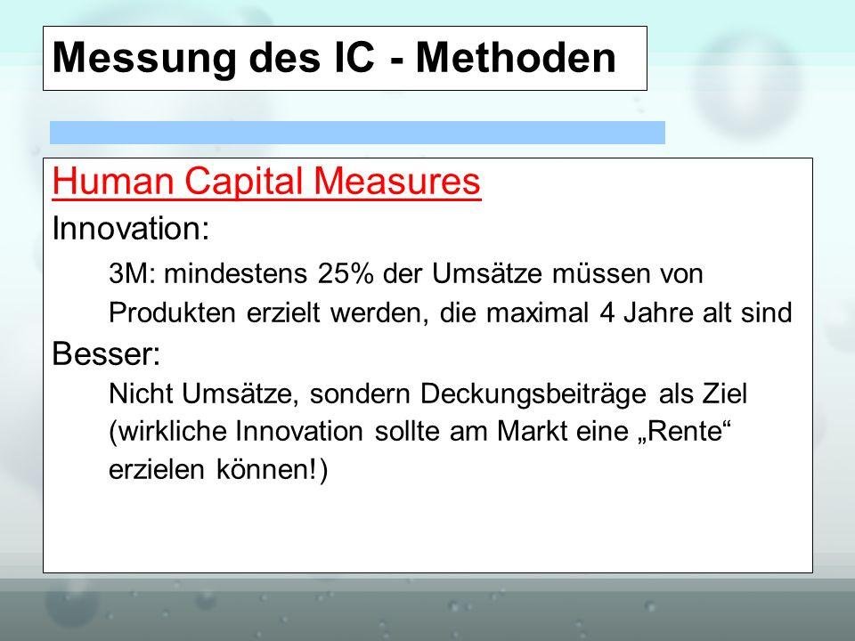 Messung des IC - Methoden Human Capital Measures Innovation: 3M: mindestens 25% der Umsätze müssen von Produkten erzielt werden, die maximal 4 Jahre a