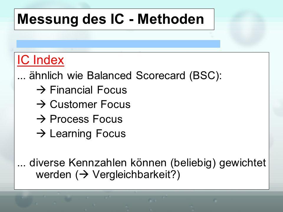 Messung des IC - Methoden IC Index... ähnlich wie Balanced Scorecard (BSC): Financial Focus Customer Focus Process Focus Learning Focus... diverse Ken