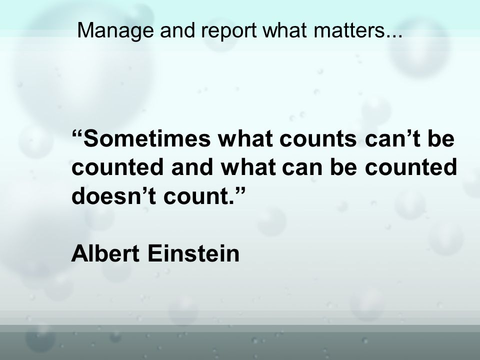 Sometimes what counts cant be counted and what can be counted doesnt count. Albert Einstein Manage and report what matters...