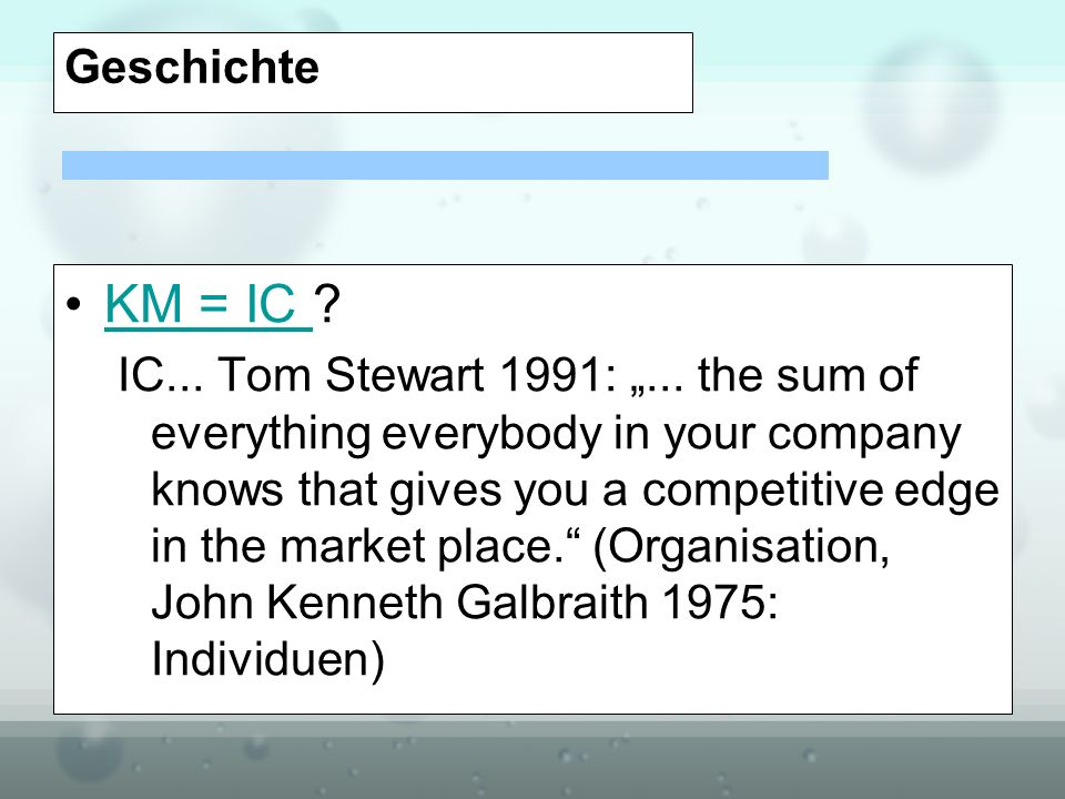 Geschichte KM = IC ?KM = IC IC... Tom Stewart 1991:... the sum of everything everybody in your company knows that gives you a competitive edge in the