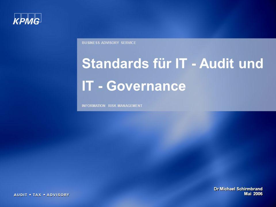 Dr Michael Schirmbrand Mai 2006 BUSINESS ADVISORY SERVICE INFORMATION RISK MANAGEMENT Standards für IT - Audit und IT - Governance
