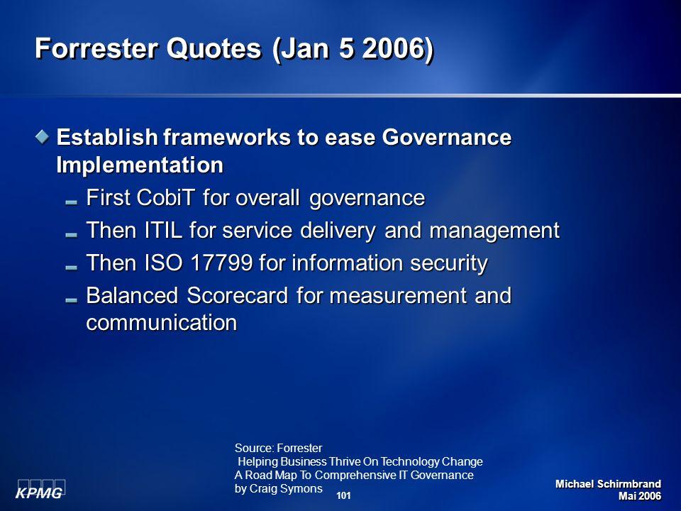 Michael Schirmbrand Mai 2006 101 Forrester Quotes (Jan 5 2006) Establish frameworks to ease Governance Implementation First CobiT for overall governan