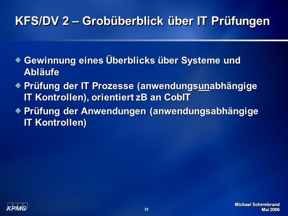 Michael Schirmbrand Mai 2006 31 KFS/DV 2 – Grobüberblick über IT Prüfungen Gewinnung eines Überblicks über Systeme und Abläufe Prüfung der IT Prozesse