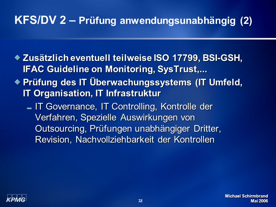 Michael Schirmbrand Mai 2006 32 Zusätzlich eventuell teilweise ISO 17799, BSI-GSH, IFAC Guideline on Monitoring, SysTrust,... Prüfung des IT Überwachu