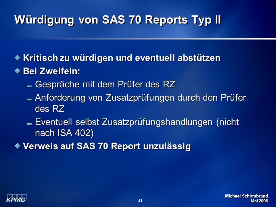 Michael Schirmbrand Mai 2006 41 Würdigung von SAS 70 Reports Typ II Kritisch zu würdigen und eventuell abstützen Bei Zweifeln: Gespräche mit dem Prüfe