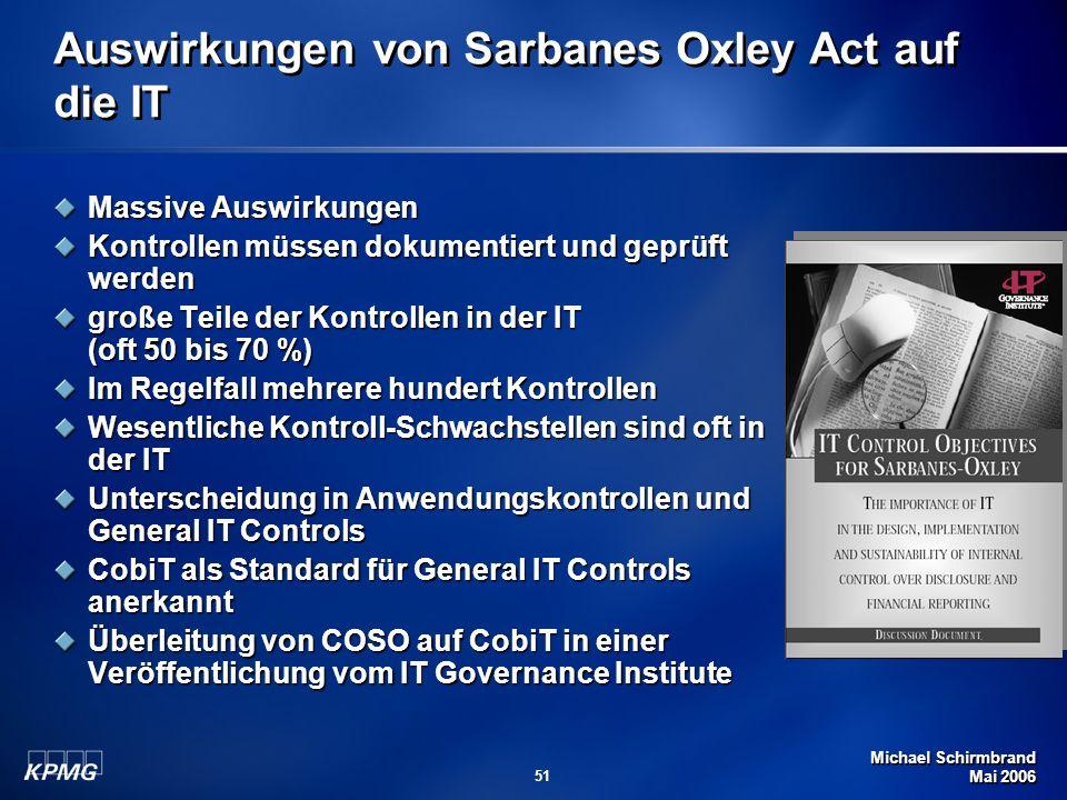 Michael Schirmbrand Mai 2006 51 Auswirkungen von Sarbanes Oxley Act auf die IT Massive Auswirkungen Kontrollen müssen dokumentiert und geprüft werden