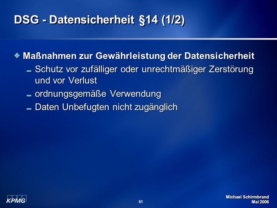 Michael Schirmbrand Mai 2006 61 DSG - Datensicherheit §14 (1/2) Maßnahmen zur Gewährleistung der Datensicherheit Schutz vor zufälliger oder unrechtmäß