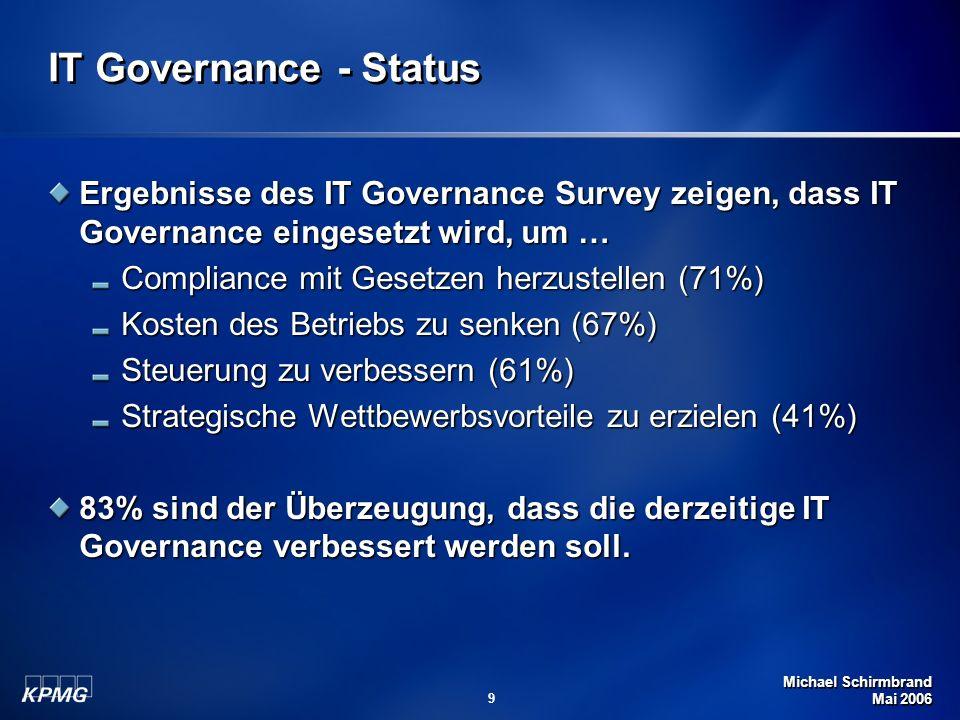 Michael Schirmbrand Mai 2006 9 IT Governance - Status Ergebnisse des IT Governance Survey zeigen, dass IT Governance eingesetzt wird, um … Compliance
