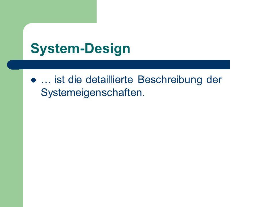 System-Design … ist die detaillierte Beschreibung der Systemeigenschaften.