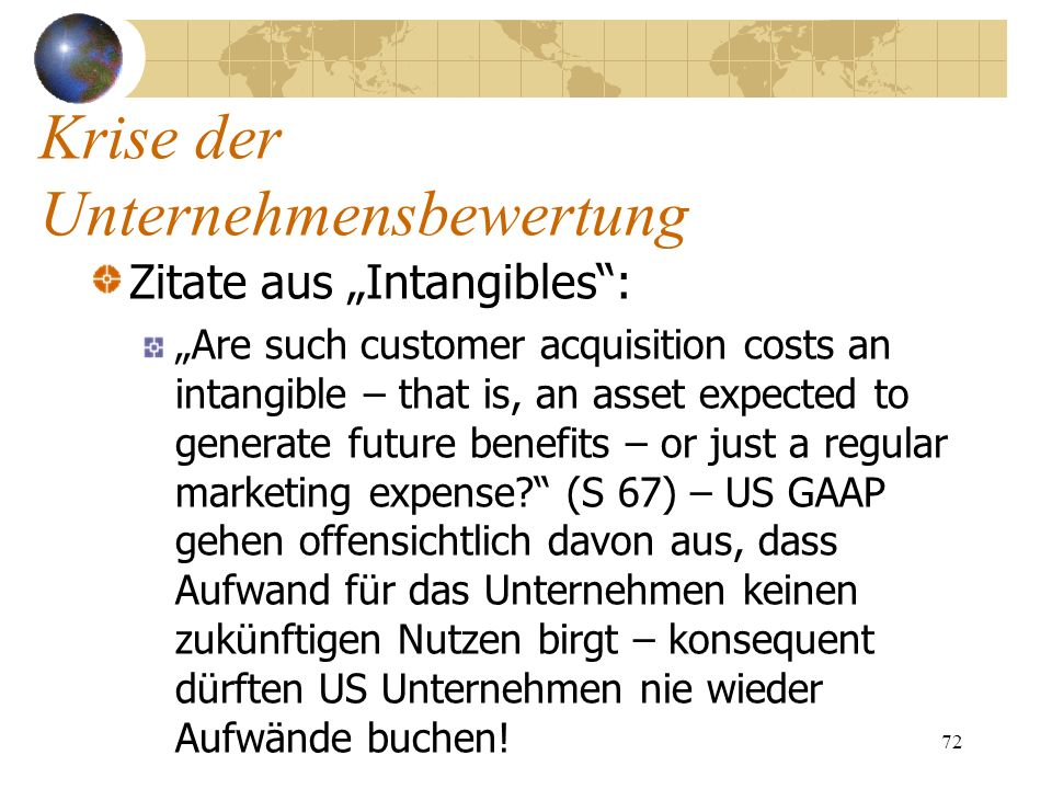 72 Zitate aus Intangibles: Are such customer acquisition costs an intangible – that is, an asset expected to generate future benefits – or just a regu