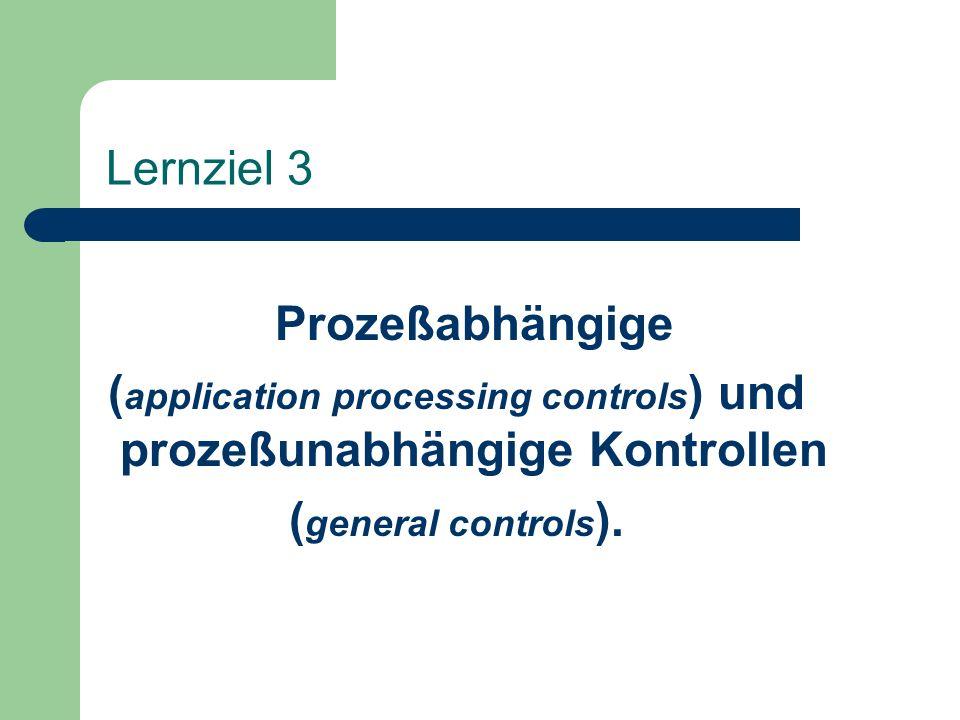 Lernziel 3 Prozeßabhängige ( application processing controls ) und prozeßunabhängige Kontrollen ( general controls ).