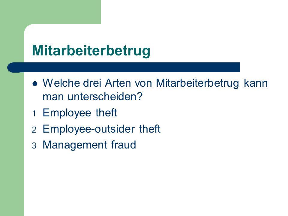 Mitarbeiterbetrug Welche drei Arten von Mitarbeiterbetrug kann man unterscheiden? 1 Employee theft 2 Employee-outsider theft 3 Management fraud