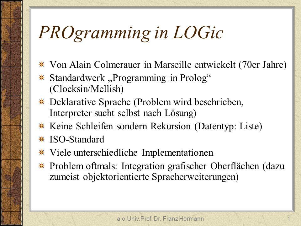 a.o.Univ.Prof. Dr. Franz Hörmann1 PROgramming in LOGic Von Alain Colmerauer in Marseille entwickelt (70er Jahre) Standardwerk Programming in Prolog (C