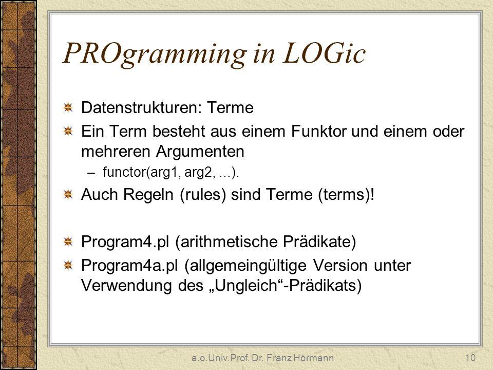 a.o.Univ.Prof. Dr. Franz Hörmann10 PROgramming in LOGic Datenstrukturen: Terme Ein Term besteht aus einem Funktor und einem oder mehreren Argumenten –