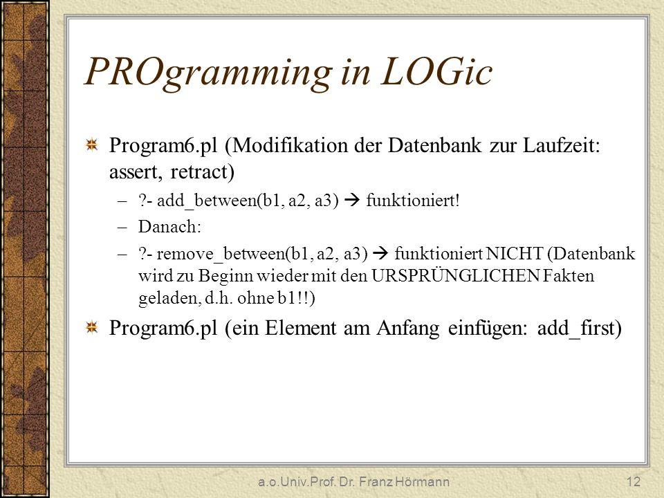a.o.Univ.Prof. Dr. Franz Hörmann12 PROgramming in LOGic Program6.pl (Modifikation der Datenbank zur Laufzeit: assert, retract) –?- add_between(b1, a2,