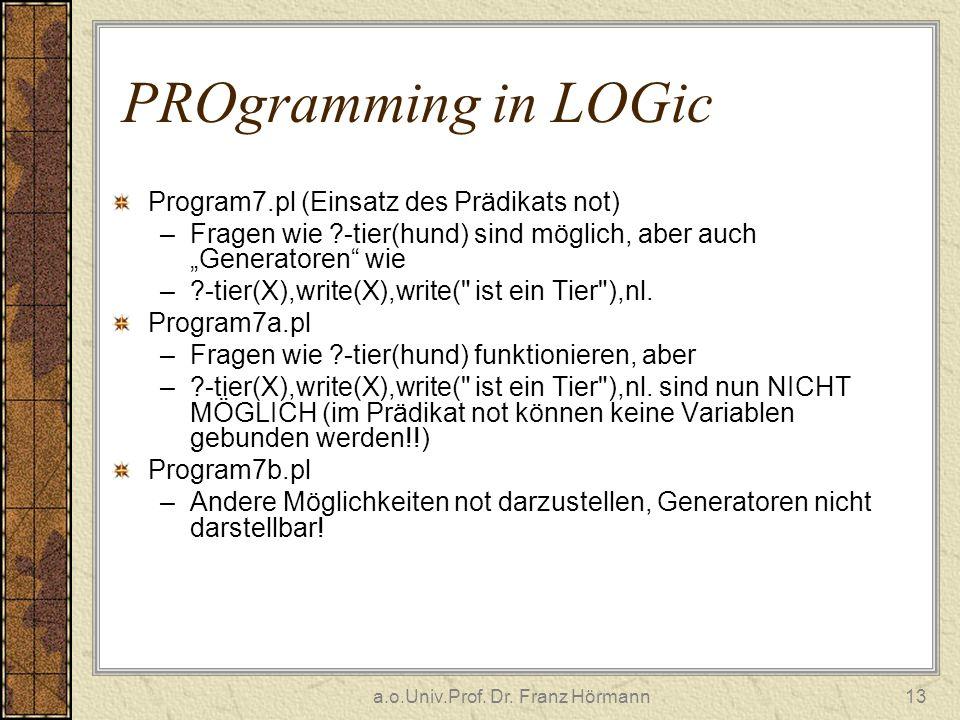 a.o.Univ.Prof. Dr. Franz Hörmann13 PROgramming in LOGic Program7.pl (Einsatz des Prädikats not) –Fragen wie ?-tier(hund) sind möglich, aber auch Gener
