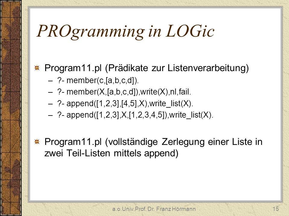 a.o.Univ.Prof. Dr. Franz Hörmann15 PROgramming in LOGic Program11.pl (Prädikate zur Listenverarbeitung) –?- member(c,[a,b,c,d]). –?- member(X,[a,b,c,d