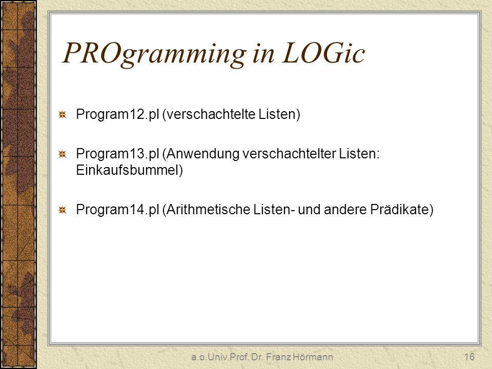 a.o.Univ.Prof. Dr. Franz Hörmann16 PROgramming in LOGic Program12.pl (verschachtelte Listen) Program13.pl (Anwendung verschachtelter Listen: Einkaufsb
