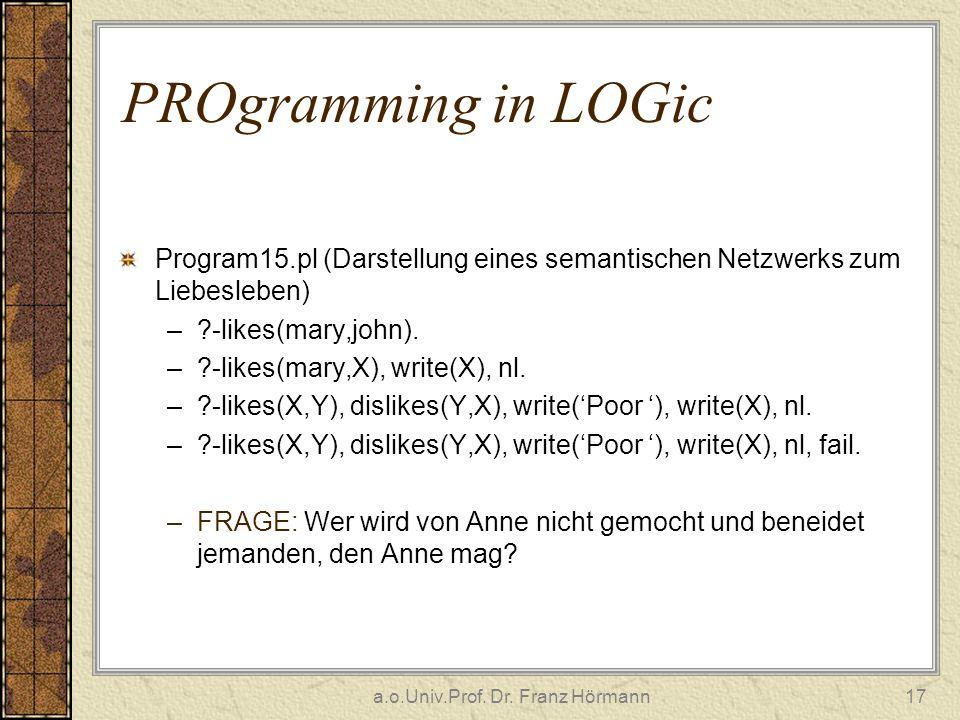 a.o.Univ.Prof. Dr. Franz Hörmann17 PROgramming in LOGic Program15.pl (Darstellung eines semantischen Netzwerks zum Liebesleben) –?-likes(mary,john). –
