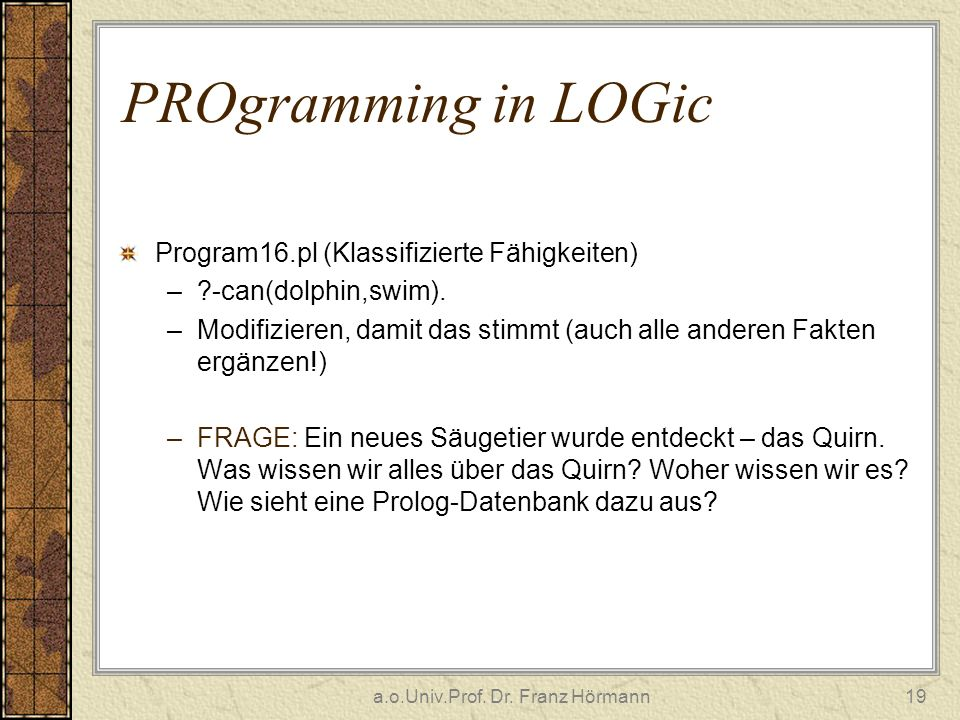 a.o.Univ.Prof. Dr. Franz Hörmann19 PROgramming in LOGic Program16.pl (Klassifizierte Fähigkeiten) –?-can(dolphin,swim). –Modifizieren, damit das stimm