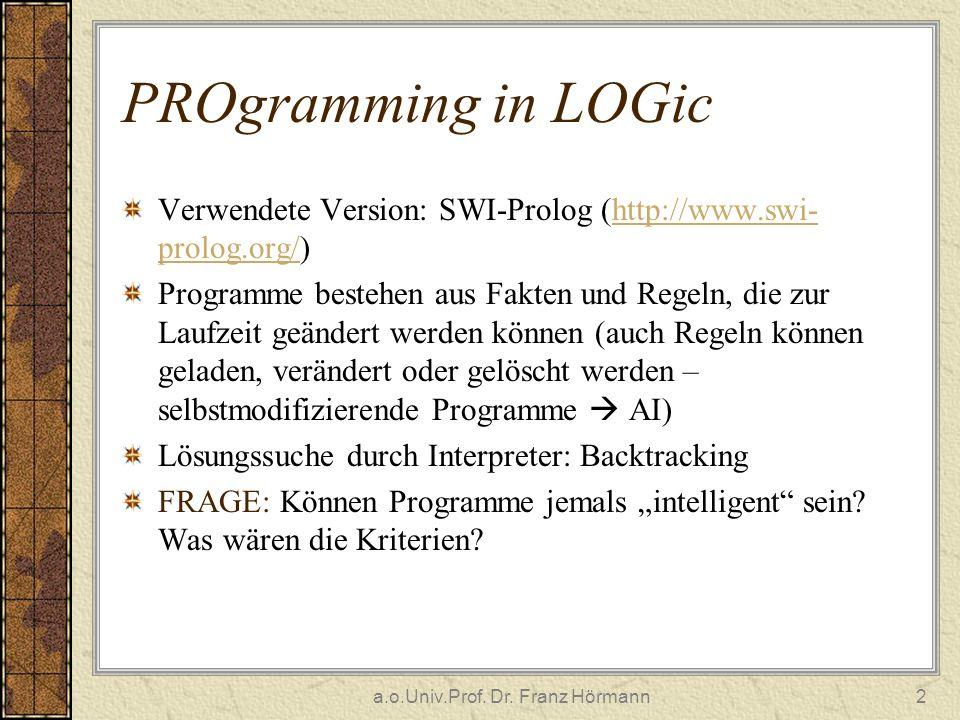 a.o.Univ.Prof. Dr. Franz Hörmann2 PROgramming in LOGic Verwendete Version: SWI-Prolog (http://www.swi- prolog.org/)http://www.swi- prolog.org/ Program