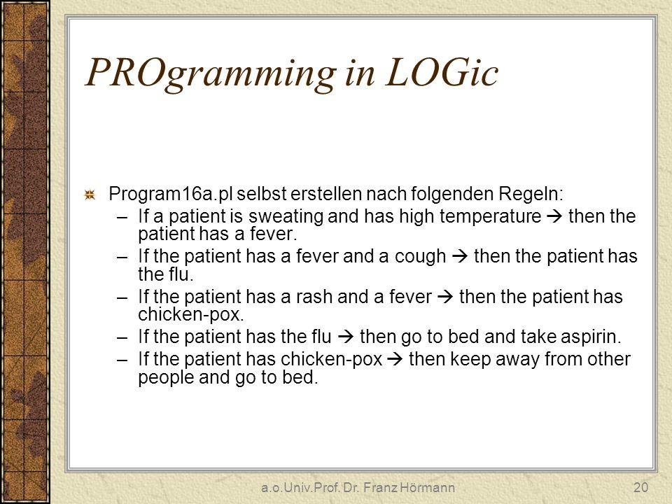 a.o.Univ.Prof. Dr. Franz Hörmann20 PROgramming in LOGic Program16a.pl selbst erstellen nach folgenden Regeln: –If a patient is sweating and has high t