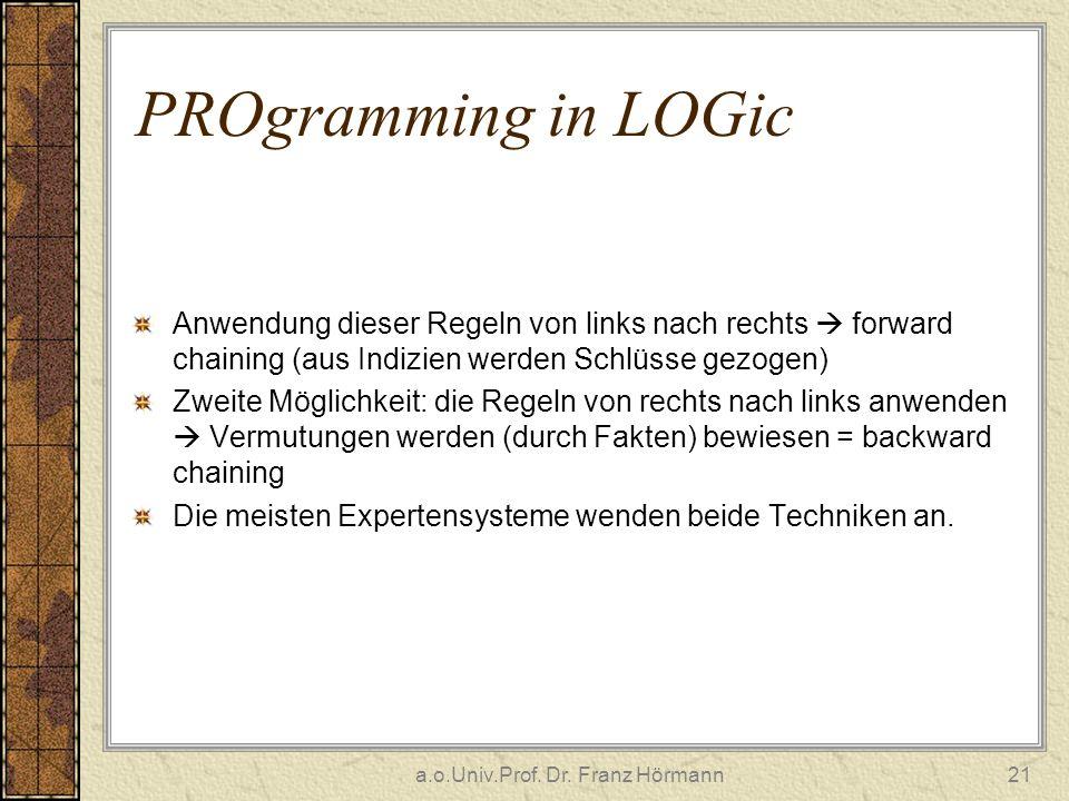 a.o.Univ.Prof. Dr. Franz Hörmann21 PROgramming in LOGic Anwendung dieser Regeln von links nach rechts forward chaining (aus Indizien werden Schlüsse g