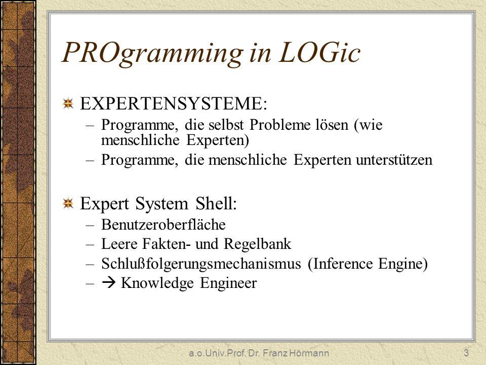a.o.Univ.Prof. Dr. Franz Hörmann3 PROgramming in LOGic EXPERTENSYSTEME: –Programme, die selbst Probleme lösen (wie menschliche Experten) –Programme, d