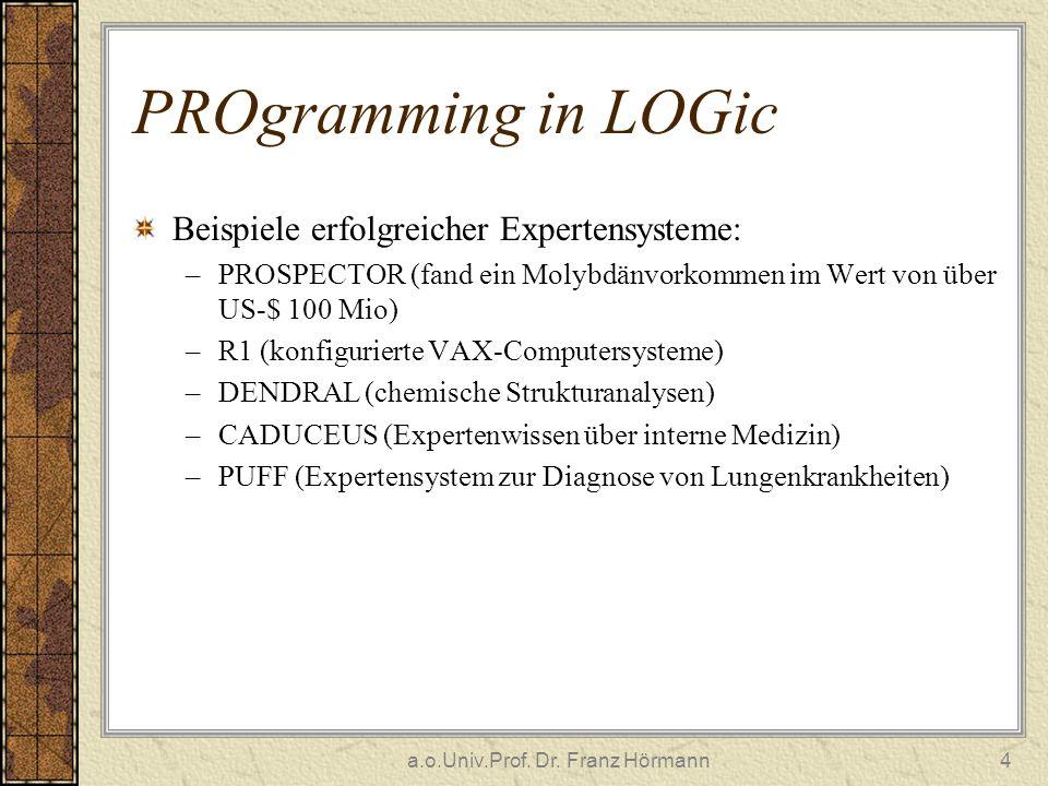 a.o.Univ.Prof. Dr. Franz Hörmann4 PROgramming in LOGic Beispiele erfolgreicher Expertensysteme: –PROSPECTOR (fand ein Molybdänvorkommen im Wert von üb
