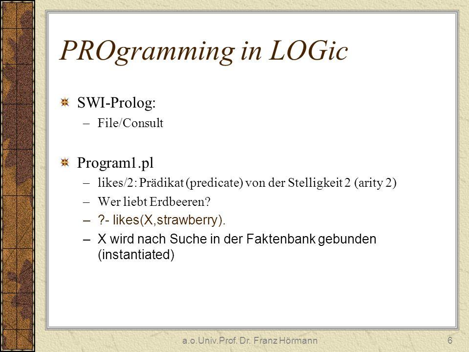 a.o.Univ.Prof. Dr. Franz Hörmann6 PROgramming in LOGic SWI-Prolog: –File/Consult Program1.pl –likes/2: Prädikat (predicate) von der Stelligkeit 2 (ari