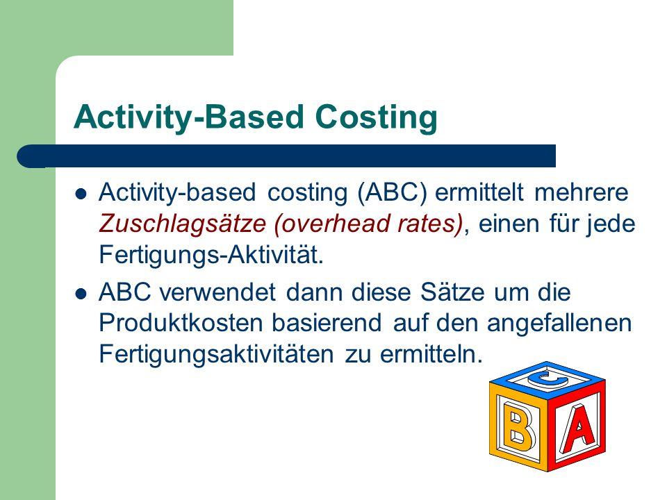 Activity-Based Costing Activity-based costing (ABC) ermittelt mehrere Zuschlagsätze (overhead rates), einen für jede Fertigungs-Aktivität. ABC verwend