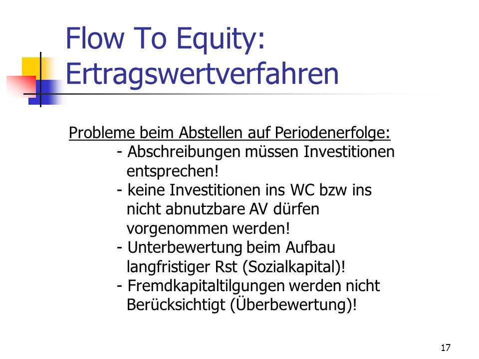17 Flow To Equity: Ertragswertverfahren Probleme beim Abstellen auf Periodenerfolge: - Abschreibungen müssen Investitionen entsprechen! - keine Invest