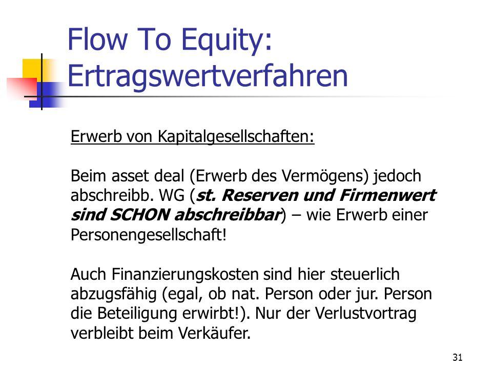31 Flow To Equity: Ertragswertverfahren Erwerb von Kapitalgesellschaften: Beim asset deal (Erwerb des Vermögens) jedoch abschreibb. WG (st. Reserven u