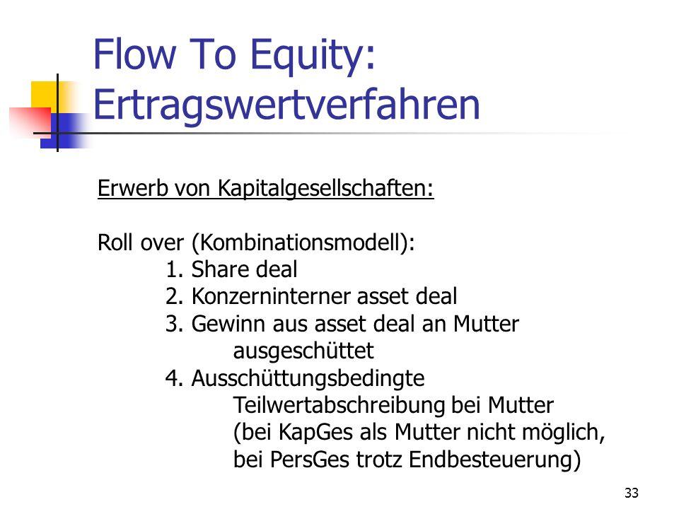 33 Flow To Equity: Ertragswertverfahren Erwerb von Kapitalgesellschaften: Roll over (Kombinationsmodell): 1. Share deal 2. Konzerninterner asset deal