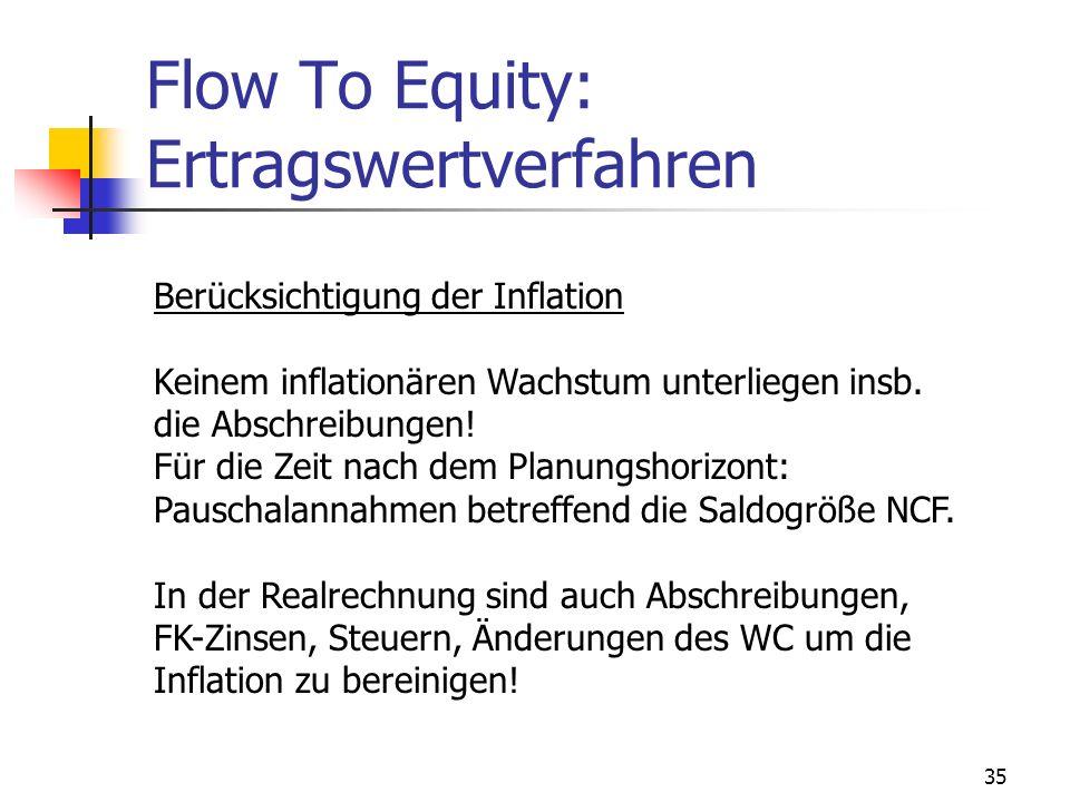 35 Flow To Equity: Ertragswertverfahren Berücksichtigung der Inflation Keinem inflationären Wachstum unterliegen insb. die Abschreibungen! Für die Zei