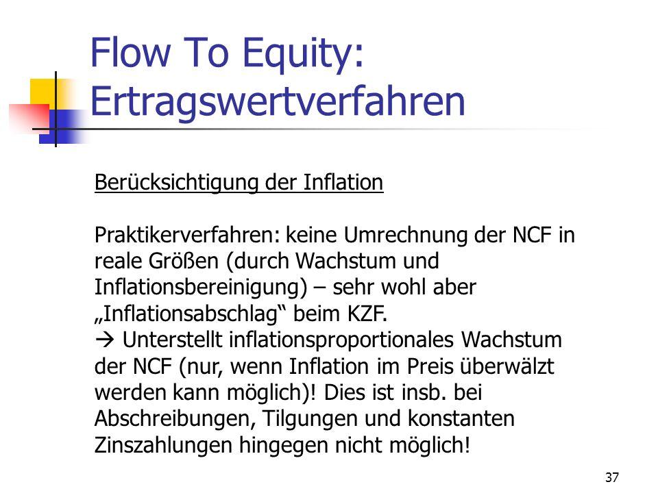 37 Flow To Equity: Ertragswertverfahren Berücksichtigung der Inflation Praktikerverfahren: keine Umrechnung der NCF in reale Größen (durch Wachstum un