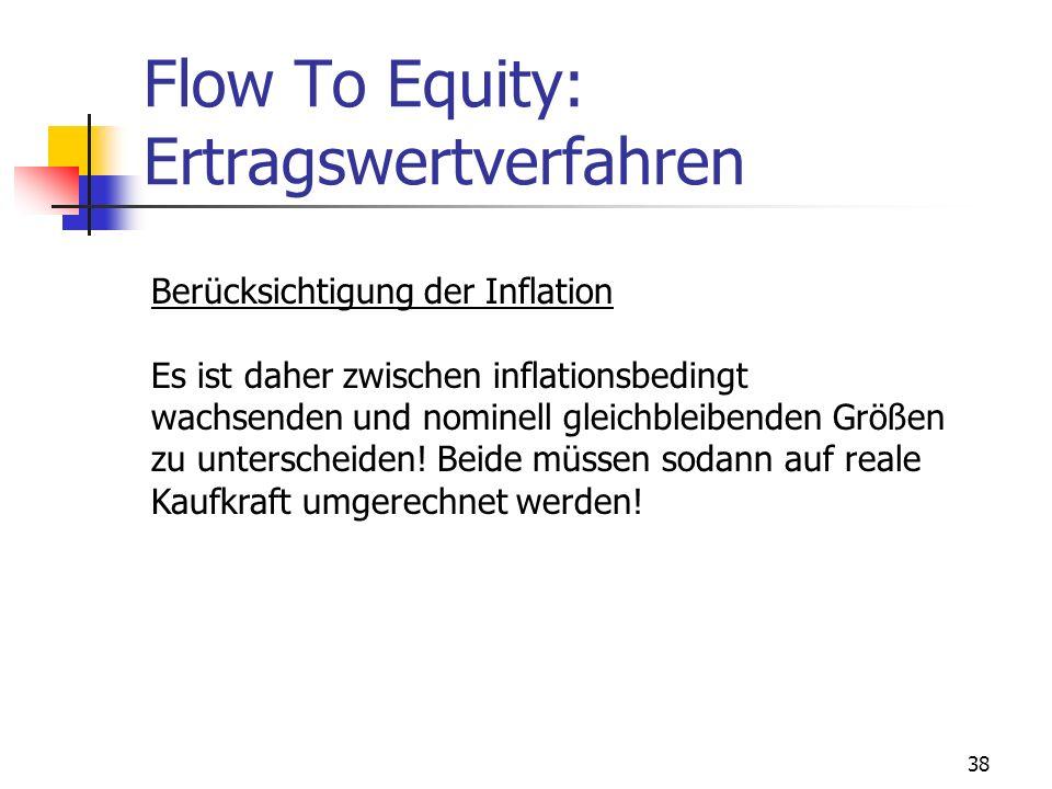 38 Flow To Equity: Ertragswertverfahren Berücksichtigung der Inflation Es ist daher zwischen inflationsbedingt wachsenden und nominell gleichbleibende