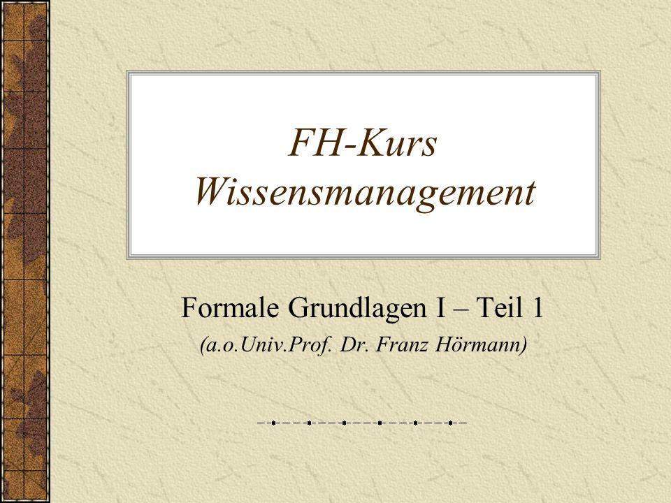 FH-Kurs Wissensmanagement Formale Grundlagen I – Teil 1 (a.o.Univ.Prof. Dr. Franz Hörmann)