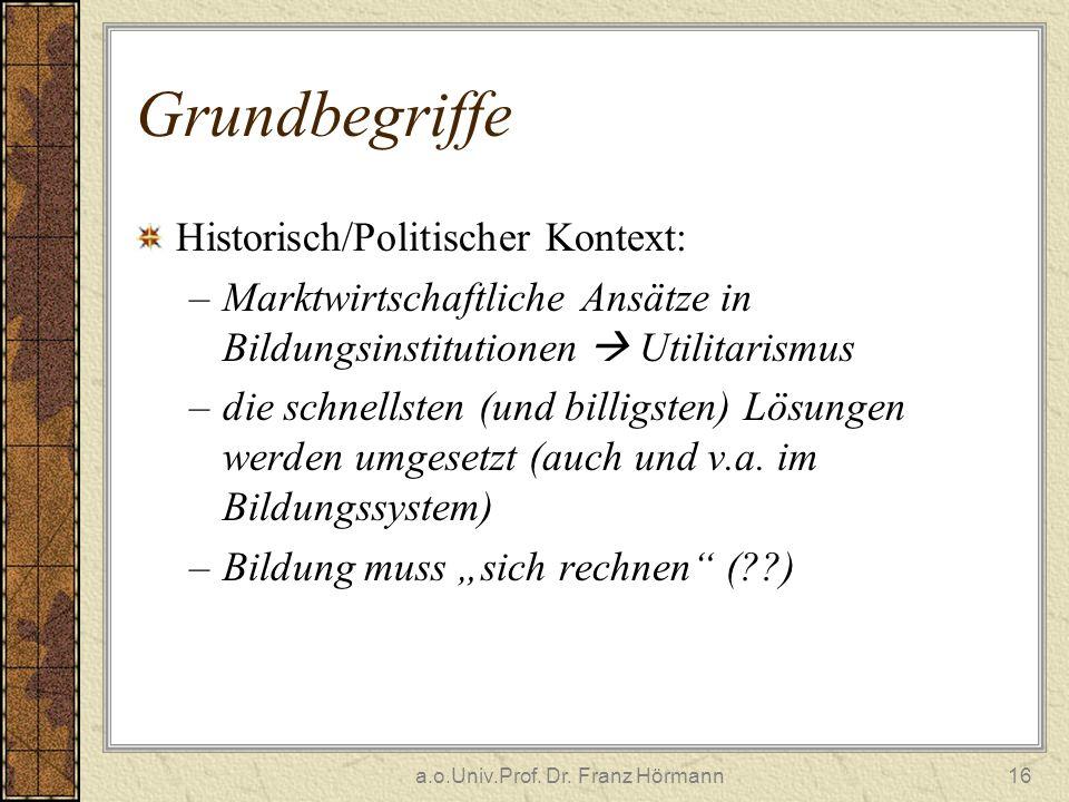 a.o.Univ.Prof. Dr. Franz Hörmann16 Grundbegriffe Historisch/Politischer Kontext: –Marktwirtschaftliche Ansätze in Bildungsinstitutionen Utilitarismus