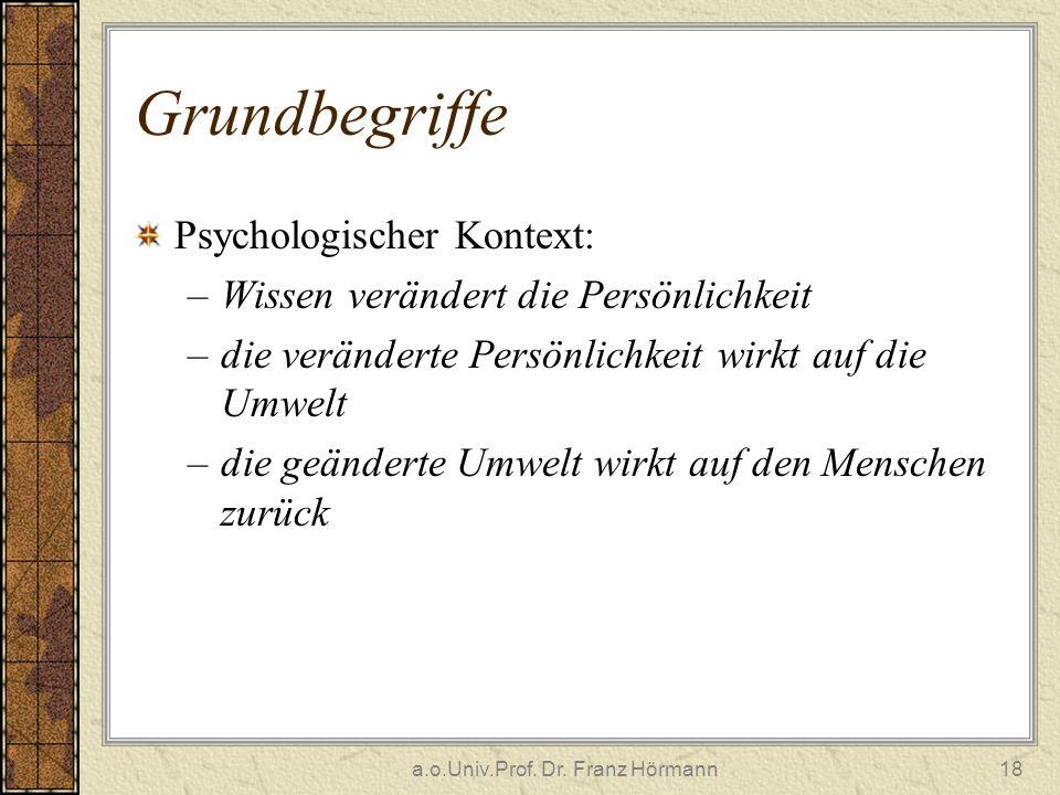 a.o.Univ.Prof. Dr. Franz Hörmann18 Grundbegriffe Psychologischer Kontext: –Wissen verändert die Persönlichkeit –die veränderte Persönlichkeit wirkt au