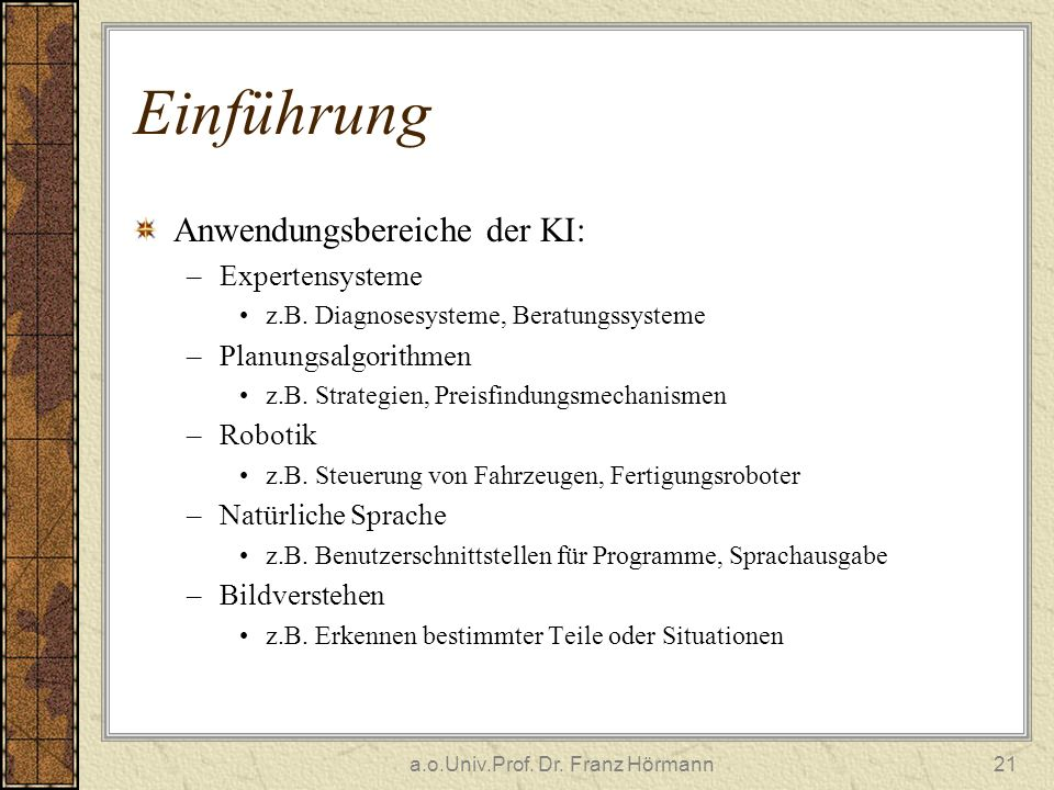 a.o.Univ.Prof. Dr. Franz Hörmann21 Einführung Anwendungsbereiche der KI: –Expertensysteme z.B. Diagnosesysteme, Beratungssysteme –Planungsalgorithmen