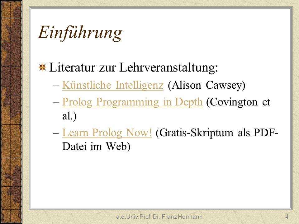 a.o.Univ.Prof. Dr. Franz Hörmann4 Einführung Literatur zur Lehrveranstaltung: –Künstliche Intelligenz (Alison Cawsey)Künstliche Intelligenz –Prolog Pr