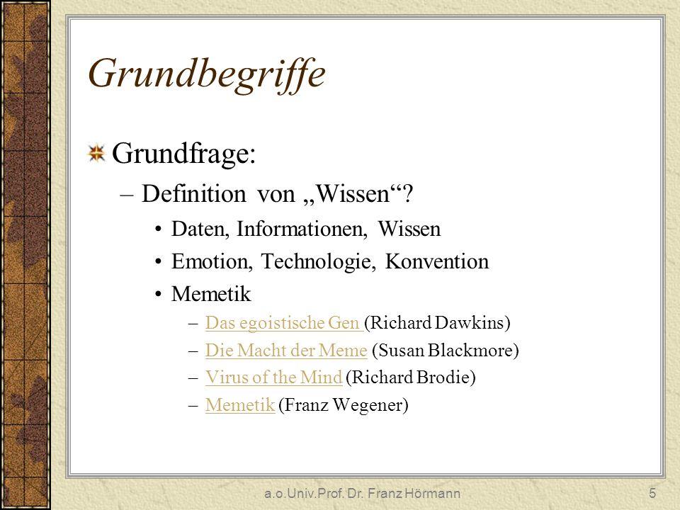 a.o.Univ.Prof. Dr. Franz Hörmann5 Grundbegriffe Grundfrage: –Definition von Wissen? Daten, Informationen, Wissen Emotion, Technologie, Konvention Meme