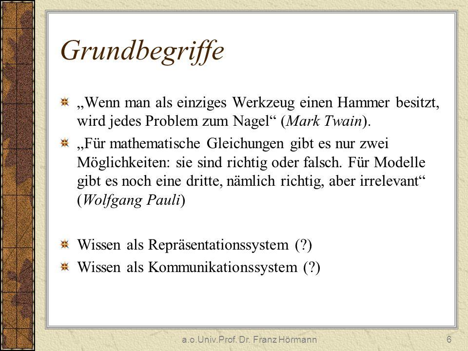 a.o.Univ.Prof. Dr. Franz Hörmann6 Grundbegriffe Wenn man als einziges Werkzeug einen Hammer besitzt, wird jedes Problem zum Nagel (Mark Twain). Für ma