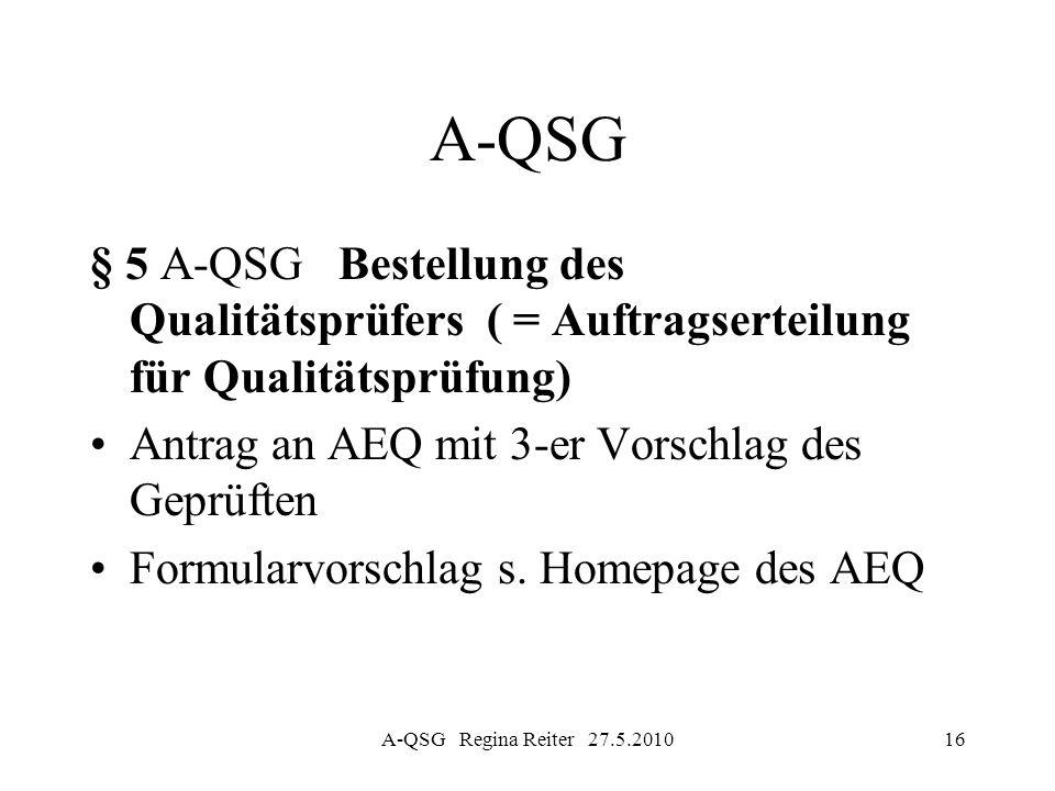 A-QSG Regina Reiter 27.5.201016 A-QSG § 5 A-QSG Bestellung des Qualitätsprüfers ( = Auftragserteilung für Qualitätsprüfung) Antrag an AEQ mit 3-er Vor