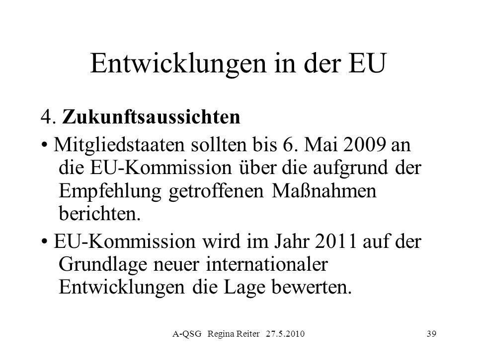 A-QSG Regina Reiter 27.5.201039 Entwicklungen in der EU 4. Zukunftsaussichten Mitgliedstaaten sollten bis 6. Mai 2009 an die EU-Kommission über die au