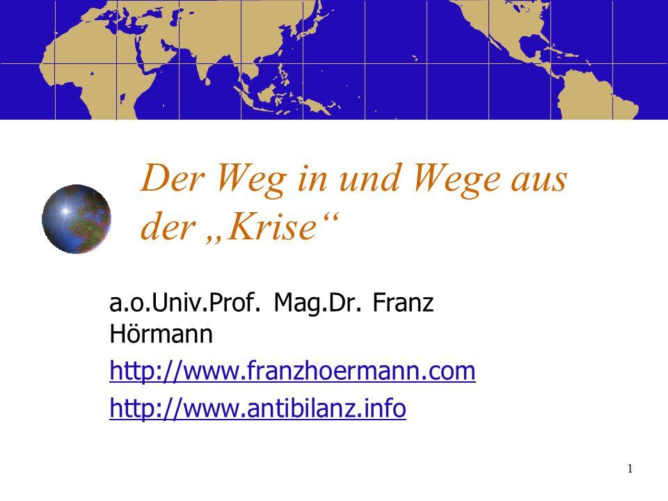 1 Der Weg in und Wege aus der Krise a.o.Univ.Prof. Mag.Dr. Franz Hörmann http://www.franzhoermann.com http://www.antibilanz.info